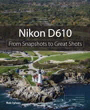 Nikon D610 - From Snapshots to Great Shots ebook by Rob Sylvan