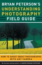 Bryan Peterson's Understanding Photography Field Guide ebook by Bryan Peterson