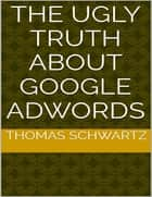 The Ugly Truth About Google Adwords ebook by Thomas Schwartz