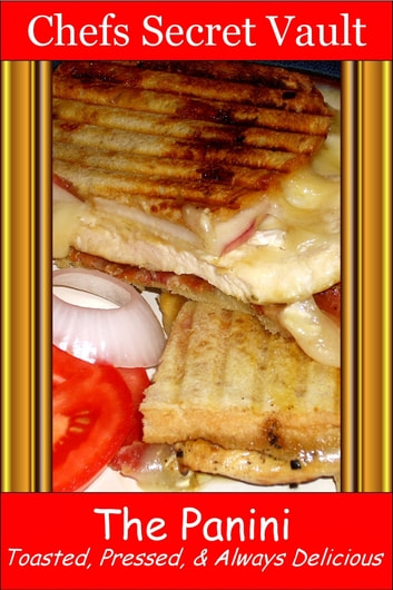 The Panini: Toasted, Pressed, & Always Delicious ebook by Chefs Secret Vault