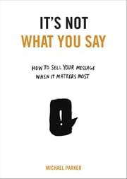 It's Not What You Say - How to Sell Your Message When It Matters Most ebook by Michael Parker