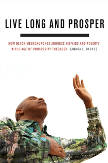 Live Long and Prosper - How Black Megachurches Address HIV/AIDS and Poverty in the Age of Prosperity Theology ebook by Sandra L. Barnes