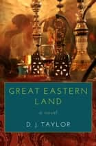 Great Eastern Land - A Novel ebook by D. J. Taylor