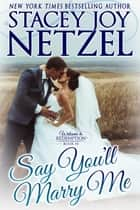 Say You'll Marry Me ebook by Stacey Joy Netzel