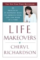 Life Makeovers - 52 Practical & Inspiring Ways to Improve Your Life One Week at a Time ebook by Cheryl Richardson