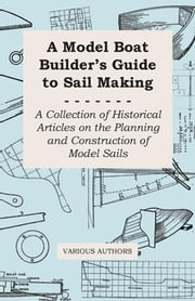 A Model Boat Builder's Guide to Sail Making - A Collection of Historical Articles on the Planning and Construction of Model Sails ebook by Various