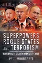 Superpowers, Rogue States and Terrorism - Countering the Security Threats to the West ebook by Paul  Moorcraft