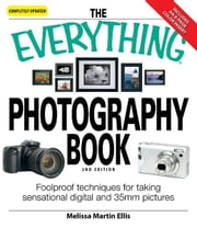 The Everything Photography Book: Foolproof techniques for taking sensational digital and 35mm pictures ebook by Melissa Martin Ellis