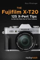 The Fujifilm X-T20 - 125 X-Pert Tips to Get the Most Out of Your Camera ebook by Rico Pfirstinger