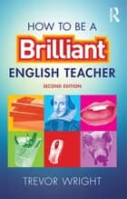 How to be a Brilliant English Teacher ebook by Trevor Wright