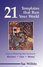 21 Templates that Run Your World: Keys to Unlocking Your Success in Business, Love and Money ebook by Sue Wilhite