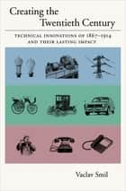 Creating the Twentieth Century - Technical Innovations of 1867-1914 and Their Lasting Impact ebook by Vaclav Smil