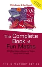 The Complete Book of Fun Maths - 250 Confidence-boosting Tricks, Tests and Puzzles ebook by Philip Carter, Ken Russell