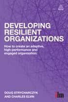 Developing Resilient Organizations - How to Create an Adaptive, High-Performance and Engaged Organization ebook by Doug Strycharczyk, Charles Elvin