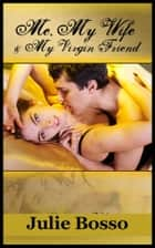 Me, My Wife and My Virgin Friend (A Wife Share Virgin Sex Erotica Story) ebook by Julie Bosso