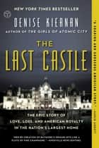 The Last Castle - The Epic Story of Love, Loss, and American Royalty in the Nation's Largest Home ebook by Denise Kiernan