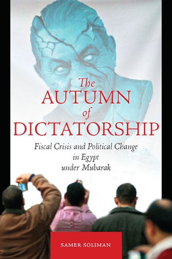 The Autumn of Dictatorship - Fiscal Crisis and Political Change in Egypt under Mubarak ebook by Samer Soliman