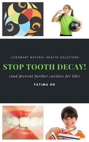 Stop Tooth Decay! - And Prevent Cavities for Life ebook by Fatima Ho