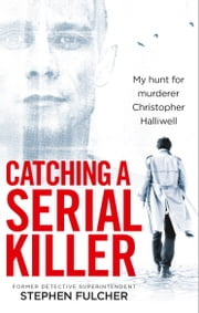 Catching a Serial Killer - My hunt for murderer Christopher Halliwell, subject of the ITV series A Confession ebook by Stephen Fulcher