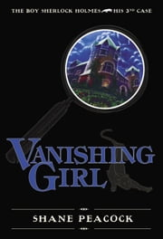 Vanishing Girl - The Boy Sherlock Holmes, His Third Case ebook by Shane Peacock