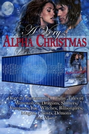 A Very Alpha Christmas: Over 25 Paranormal Holiday Tales of Werewolves, Dragons, Shifters, Vampires, Fae, Witches, Billionaires, Magics, Ghosts, Demons and More ebook by Mandy M. Roth,Michelle M. Pillow,T. S. Joyce,Chloe Cole,V. M. Black,Terah Edun,Carina Wilder,Cathryn Fox,Cristina Rayne,Jaycee Clark,JC Andrijeski,Tasha Black,R. E. Butler,Jaide Fox,Michele Bardsley,Renee George,T.J. Michaels,Elsa Jade,Allison Gatta,Arial Burnz,Mandy Rosko,Candice Gilmer,Dawn Michelle,Sylvia Frost,Lissa Matthews,Lexy Cole
