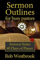 Sermon Outlines for Busy Pastors: 40 Days of Prayer Sermon Series ebook by Rob Westbrook