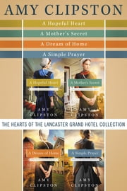 The Hearts of the Lancaster Grand Hotel Collection - A Hopeful Heart, A Mother's Secret, A Dream of Home, A Simple Prayer ebook by Amy Clipston