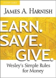 Earn. Save. Give. Leader Guide - Wesley's Simple Rules for Money ebook by James A. Harnish