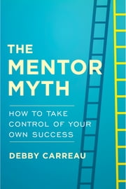 The Mentor Myth - How to Take Control of Your Own Success ebook by Debby Carreau