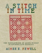 A Stitch in Time - The Needlework of Aging Women in Antebellum America ebook by Aimee E. Newell