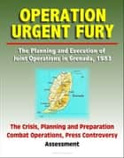 Operation Urgent Fury: The Planning and Execution of Joint Operations in Grenada, 1983 - The Crisis, Planning and Preparation, Combat Operations, Press Controversy, Assessment ebook by Progressive Management