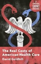 The Real Costs of American Health Care ebook by David Goldhill