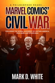 A Philosopher Reads... Marvel Comics' Civil War - Exploring the Moral Judgment of Captain America, Iron Man, and Spider-Man ebook by White D Mark
