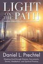 Light on the Path - Guiding Symbols for Insight and Discernment: Meeting God through Dreams, Sacraments, Stories, Meditation, and Spiritual Practice ebook by