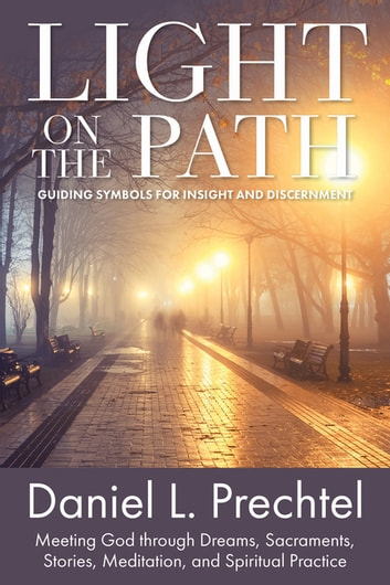 Light on the Path - Guiding Symbols for Insight and Discernment: Meeting God through Dreams, Sacraments, Stories, Meditation, and Spiritual Practice ebook by Daniel L. Prechtel