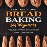Bread Baking for Beginners: Make Healthy Bread and Become the Perfect Baker by Using the Right Tools and Techniques audiobook by Mark Leon Georgia