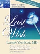 Last Wish: Stories to Inspire a Peaceful Passing (Updated Edition with New Hospice Story) ebook by Lauren Van Scoy, M.D.