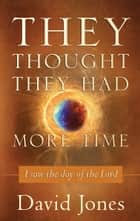 They Thought They Had More Time ebook by David Jones,Bishop Dwight Pate