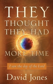 They Thought They Had More Time - I Saw the Day of the Lord ebook by David Jones,Bishop Dwight Pate