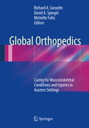 Global Orthopedics - Caring for Musculoskeletal Conditions and Injuries in Austere Settings ebook by Richard A. Gosselin,David A. Spiegel,Michelle Foltz