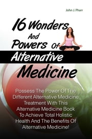 16 Wonders And Powers Of Alternative Medicine - Possess The Power Of The Different Alternative Medicine Treatment With This Alternative Medicine Book To Achieve Total Holistic Health And The Benefits Of Alternative Medicine! ekitaplar by John J. Pharr