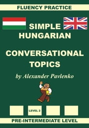 Hungarian-English, Simple Hungarian, Conversational Topics, Pre-Intermediate Level ebook by Alexander Pavlenko