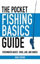 The Pocket Fishing Basics Guide - Freshwater Basics: Hook, Line, and Sinker ebook by Wade Bourne