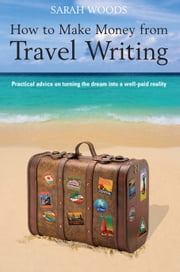 How to Make Money From Travel Writing ebook by Sarah Woods