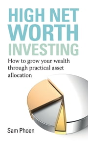 High Net Worth Investing - How to grow your wealth through practical asset allocation ebook by Sam Phoen