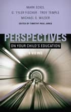 Perspectives on Your Child's Education: Four Views ebook by Timothy Paul Jones, Mark Eckel, G. Tyler Fischer,...