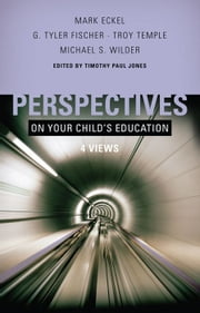 Perspectives on Your Child's Education: Four Views ebook by Timothy Paul Jones,Mark Eckel,G. Tyler Fischer,Troy Temple,Michael S. Wilder