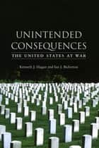 Unintended Consequences ebook by Kenneth J. Hagan,Ian J. Bickerton