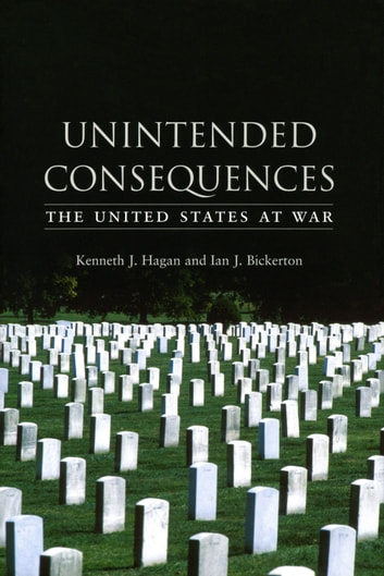 Unintended Consequences - The United States at War ebook by Kenneth J. Hagan,Ian J. Bickerton