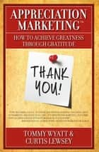 Appreciation Marketing® - How to Achieve Greatness Through Gratitude ebook by Tommy Wyatt, Curtis Lewsey